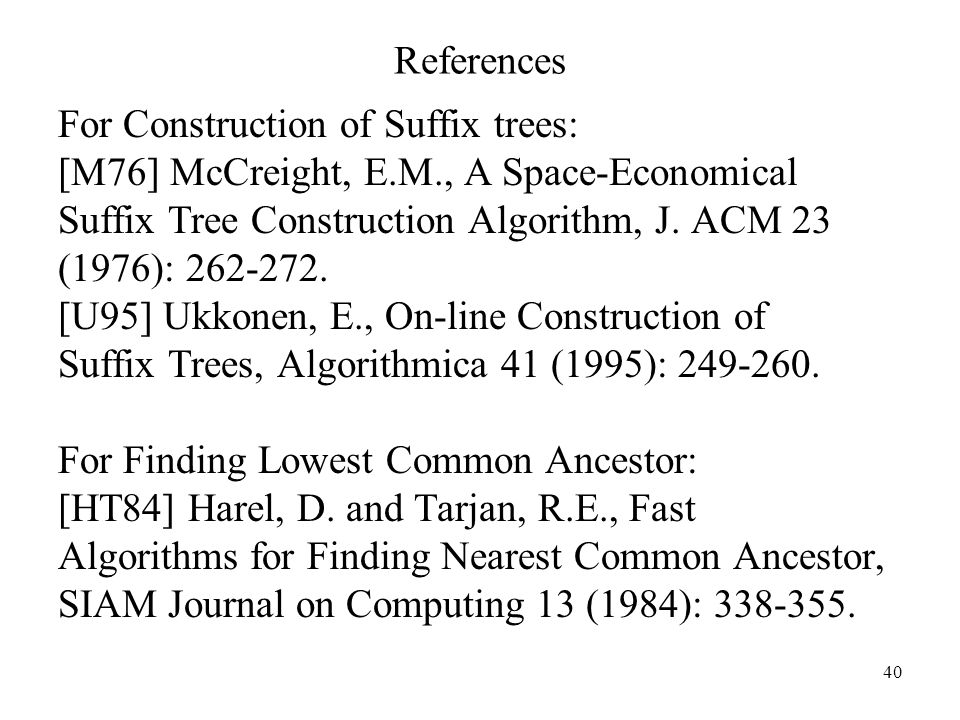 ReferencesFor Construction of Suffix trees: [M76] McCreight, E.M., A Space-Economical. Suffix Tree Construction Algorithm, J. ACM 23.